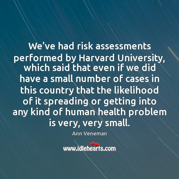 Image, We've had risk assessments performed by Harvard University, which said that even
