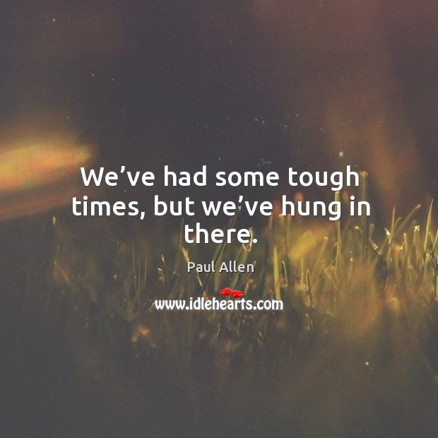 We've had some tough times, but we've hung in there. Image