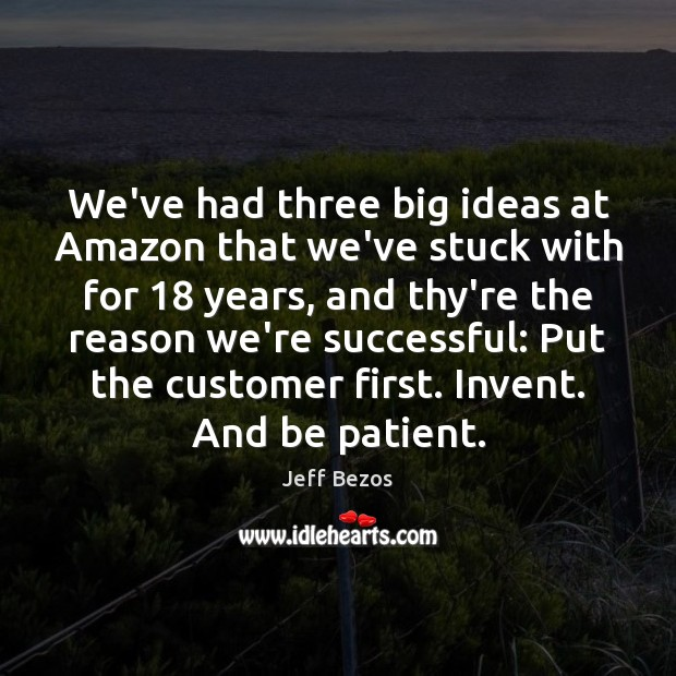 We've had three big ideas at Amazon that we've stuck with for 18 Patient Quotes Image