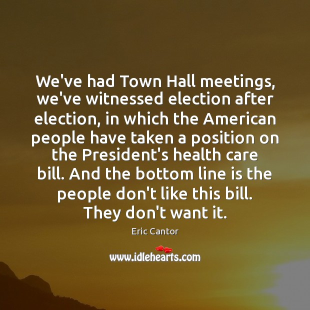 Image, We've had Town Hall meetings, we've witnessed election after election, in which