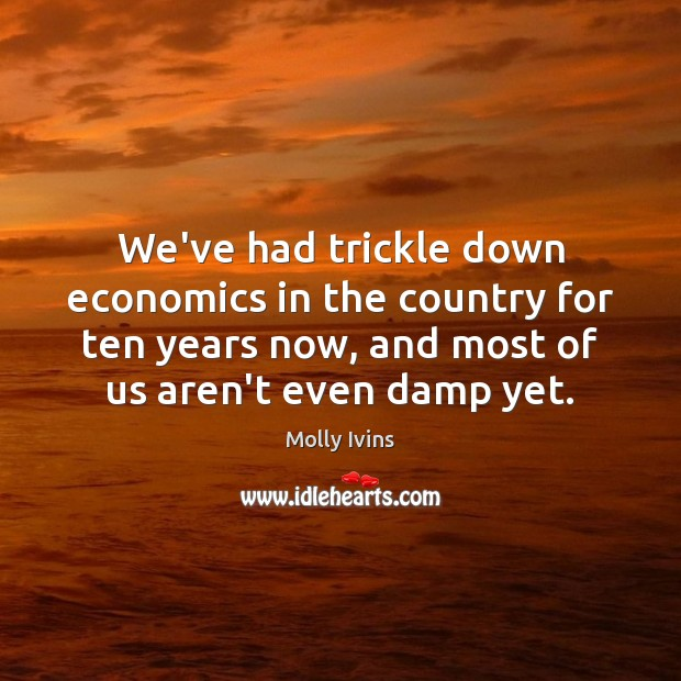 We've had trickle down economics in the country for ten years now, Molly Ivins Picture Quote