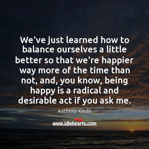 We've just learned how to balance ourselves a little better so that Image