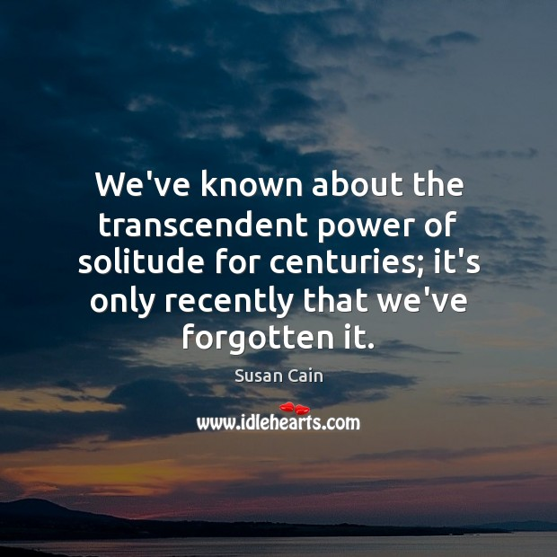 We've known about the transcendent power of solitude for centuries; it's only Susan Cain Picture Quote