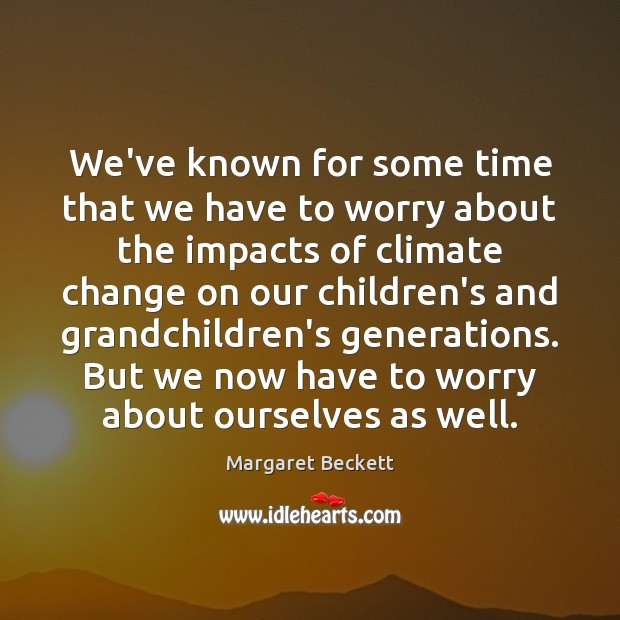 We've known for some time that we have to worry about the Climate Change Quotes Image