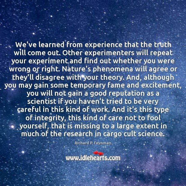 We've learned from experience that the truth will come out. Other experimenters Image