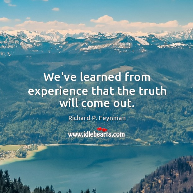 We've learned from experience that the truth will come out. Image