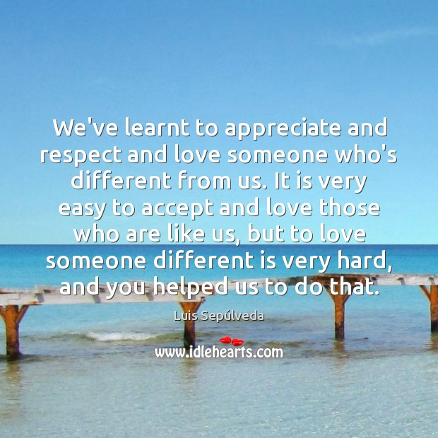 We've learnt to appreciate and respect and love someone who's different from Love Someone Quotes Image