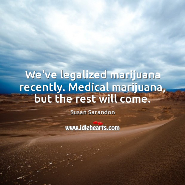 We've legalized marijuana recently. Medical marijuana, but the rest will come. Susan Sarandon Picture Quote