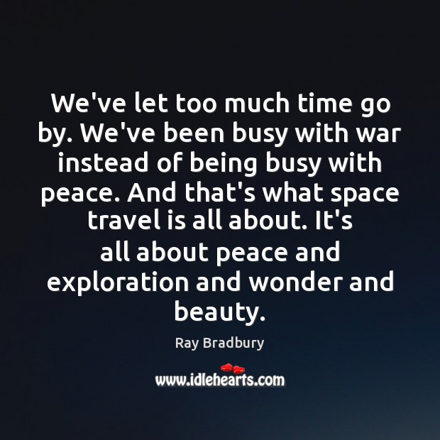 We've let too much time go by. We've been busy with war Ray Bradbury Picture Quote