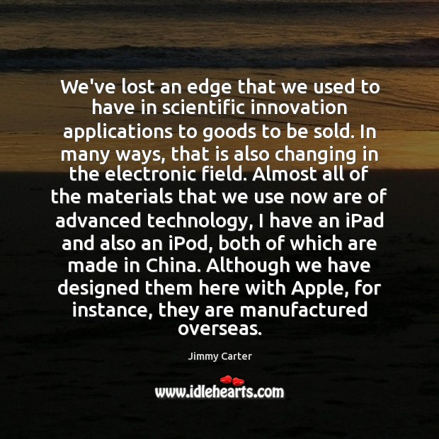 We've lost an edge that we used to have in scientific innovation Jimmy Carter Picture Quote