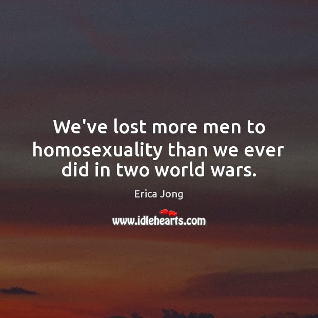 We've lost more men to homosexuality than we ever did in two world wars. Image