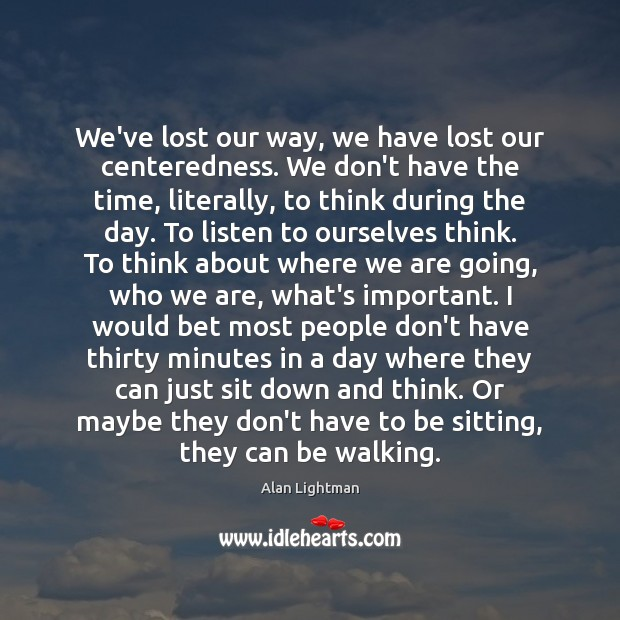 We've lost our way, we have lost our centeredness. We don't have Image