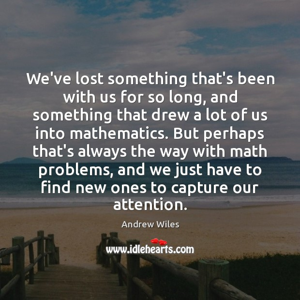 We've lost something that's been with us for so long, and something Andrew Wiles Picture Quote