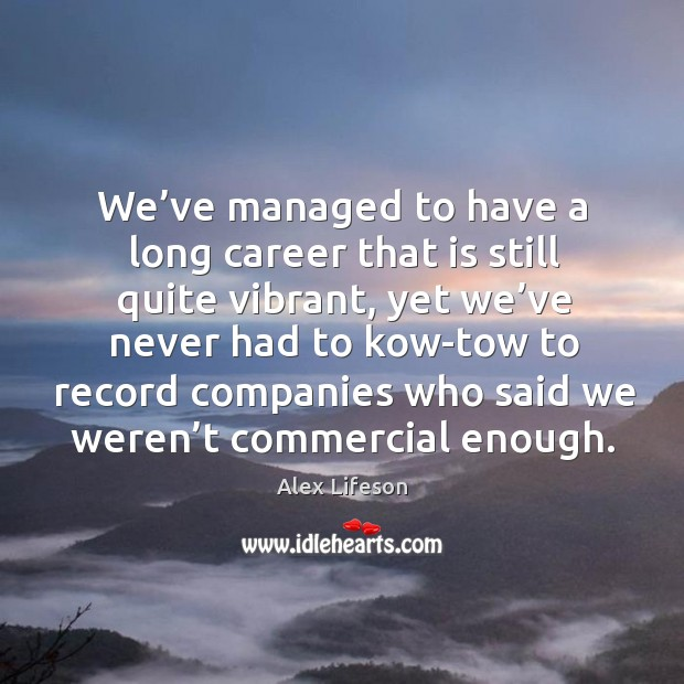 Image, We've managed to have a long career that is still quite vibrant, yet we've never had to