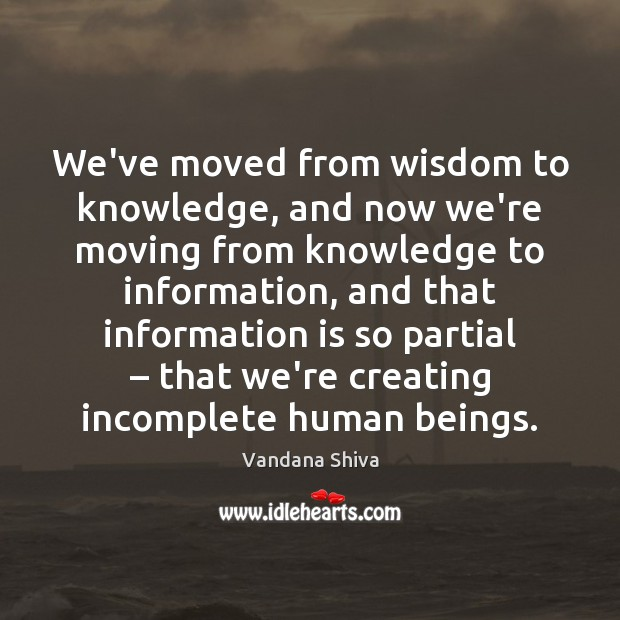 We've moved from wisdom to knowledge, and now we're moving from knowledge Vandana Shiva Picture Quote