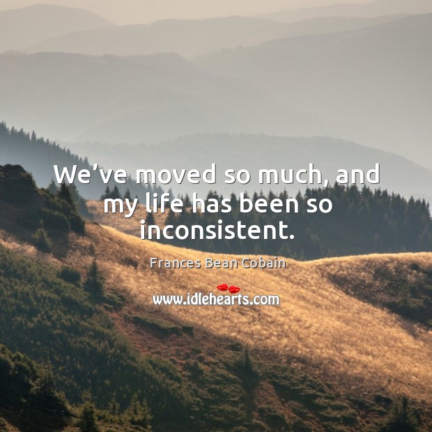 We've moved so much, and my life has been so inconsistent. Image
