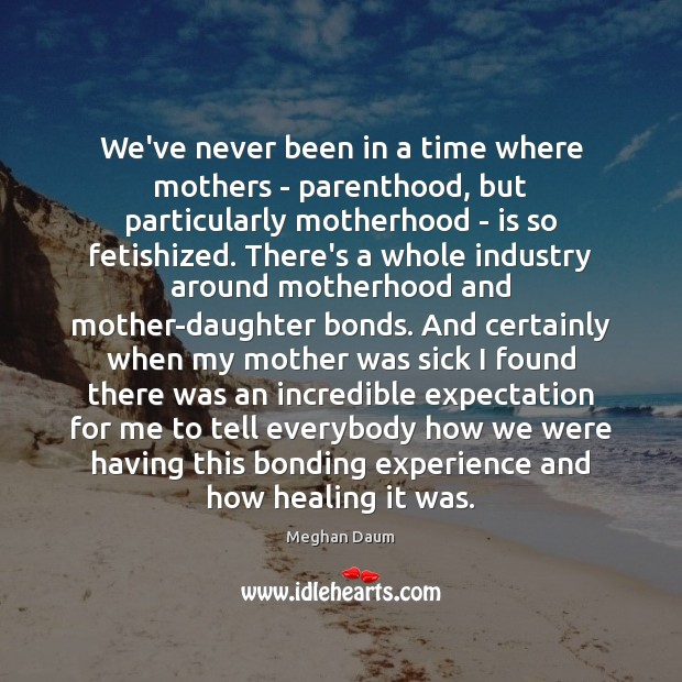 We've never been in a time where mothers – parenthood, but particularly Meghan Daum Picture Quote