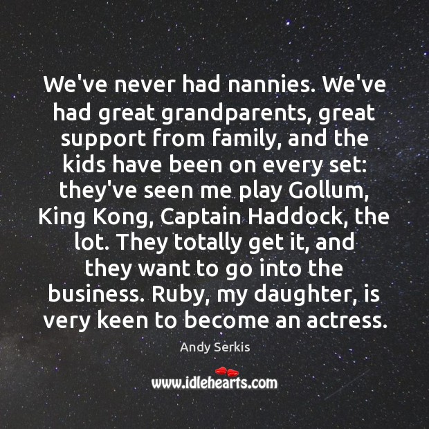 We've never had nannies. We've had great grandparents, great support from family, Andy Serkis Picture Quote