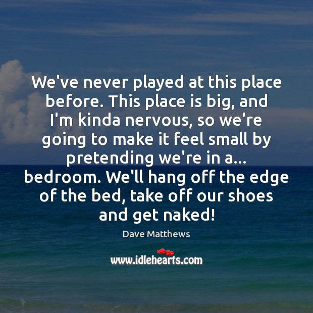We've never played at this place before. This place is big, and Dave Matthews Picture Quote