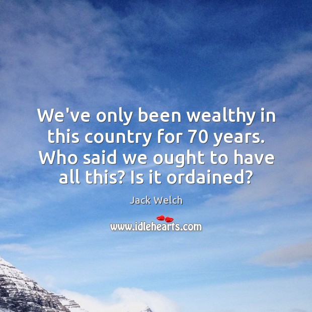 We've only been wealthy in this country for 70 years. Who said we Image
