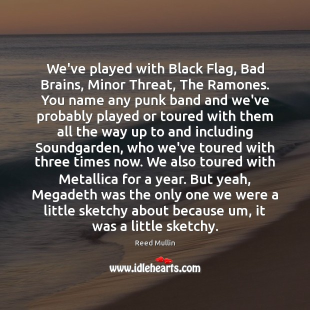 We've played with Black Flag, Bad Brains, Minor Threat, The Ramones. You Image