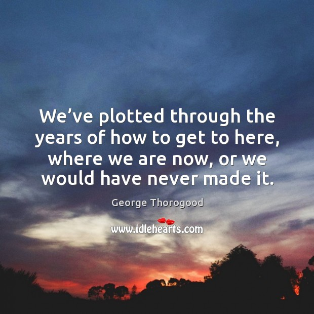 We've plotted through the years of how to get to here, where we are now, or we would have never made it. Image