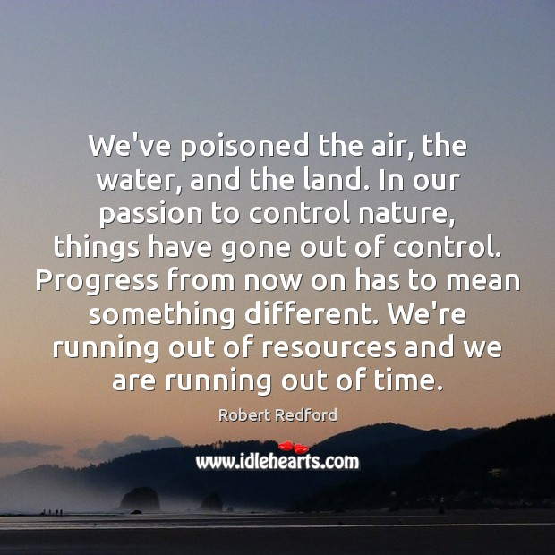 We've poisoned the air, the water, and the land. In our passion Image