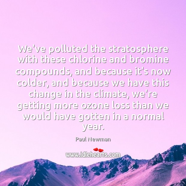 We've polluted the stratosphere with these chlorine and bromine compounds, and because Paul Newman Picture Quote