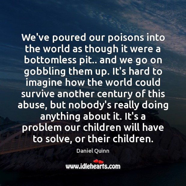 We've poured our poisons into the world as though it were a Daniel Quinn Picture Quote