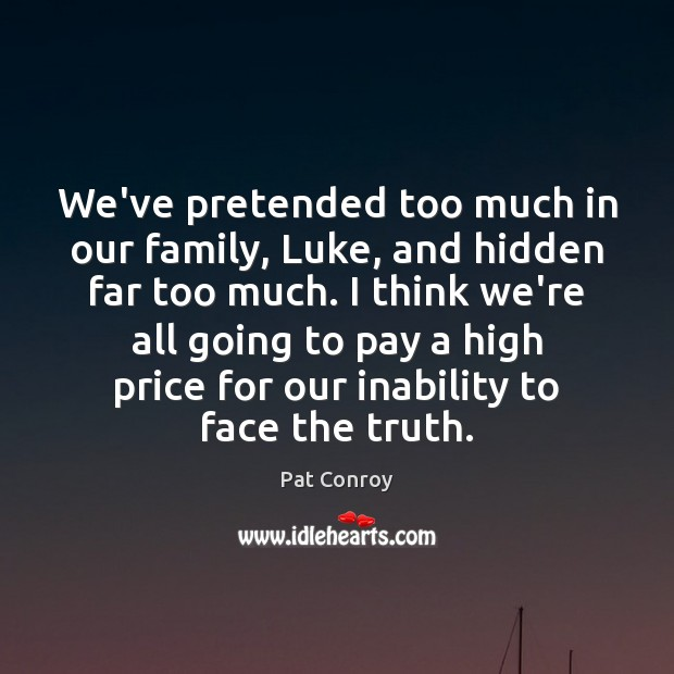 We've pretended too much in our family, Luke, and hidden far too Pat Conroy Picture Quote