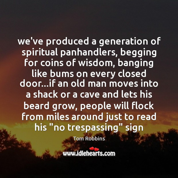 We've produced a generation of spiritual panhandlers, begging for coins of wisdom, Tom Robbins Picture Quote