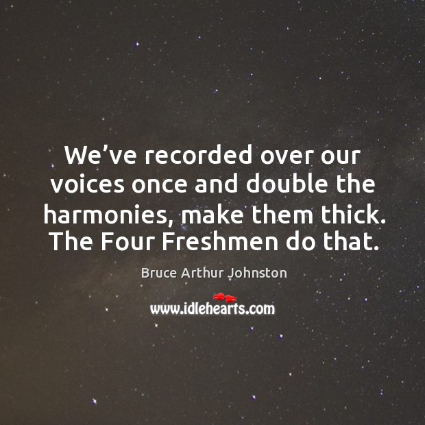 We've recorded over our voices once and double the harmonies, make them thick. Image