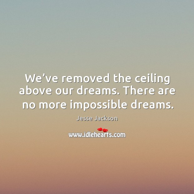 We've removed the ceiling above our dreams. There are no more impossible dreams. Image