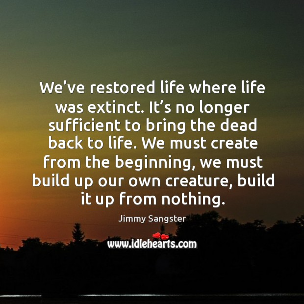 Image, We've restored life where life was extinct. It's no longer sufficient to bring the dead back to life.