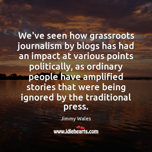 We've seen how grassroots journalism by blogs has had an impact at Jimmy Wales Picture Quote