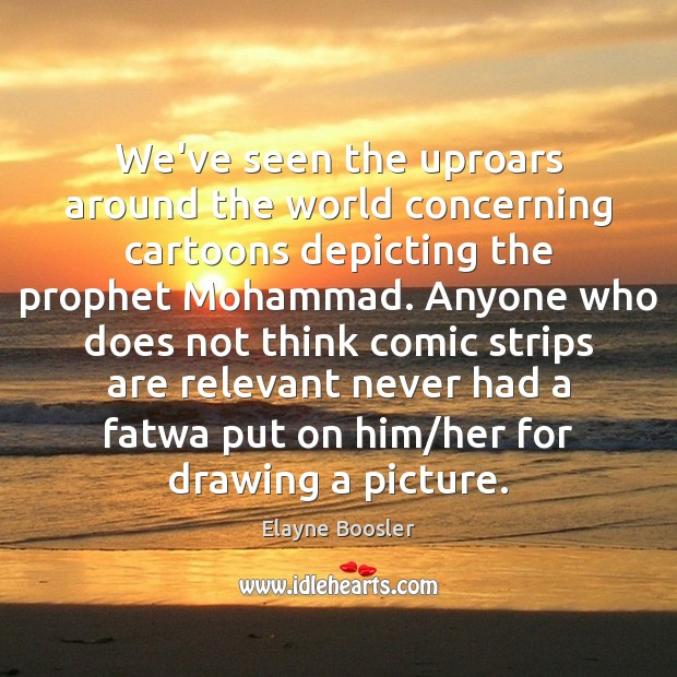 We've seen the uproars around the world concerning cartoons depicting the prophet Elayne Boosler Picture Quote