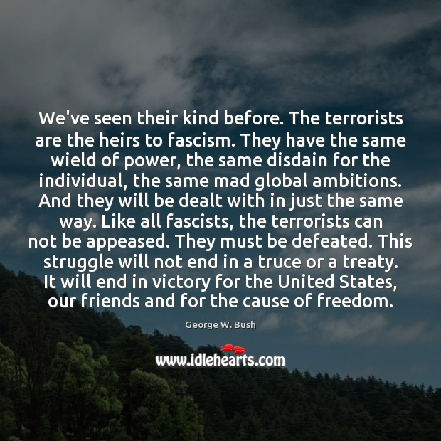 We've seen their kind before. The terrorists are the heirs to fascism. George W. Bush Picture Quote