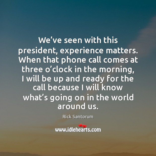 We've seen with this president, experience matters. When that phone call Rick Santorum Picture Quote