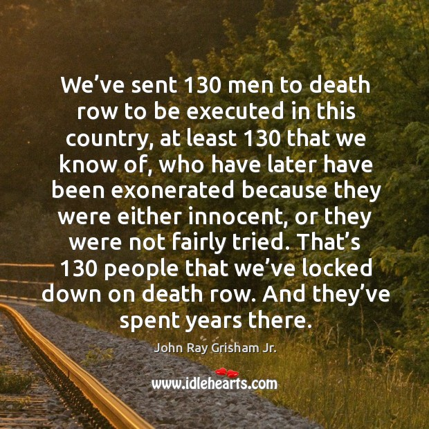 We've sent 130 men to death row to be executed in this country, at least 130 that we know of Image