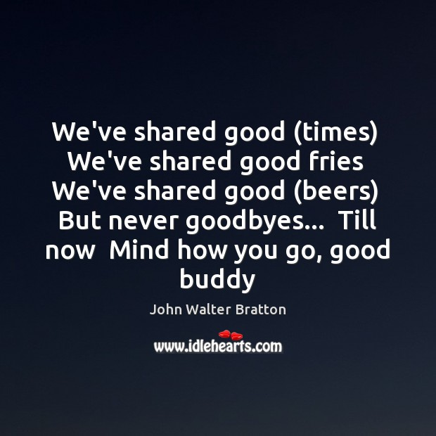 We've shared good (times)  We've shared good fries  We've shared good (beers) John Walter Bratton Picture Quote