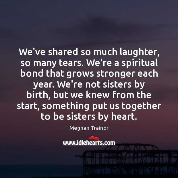 We've shared so much laughter, so many tears. We're a spiritual bond Image