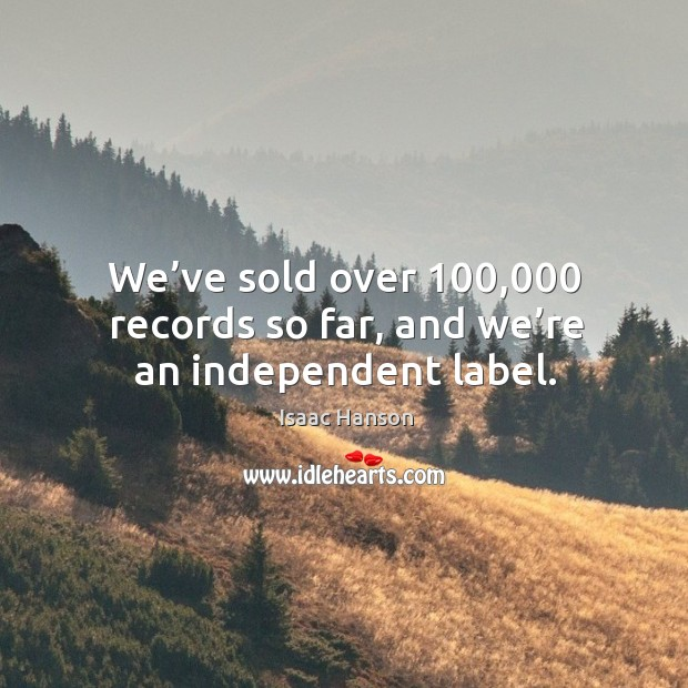 We've sold over 100,000 records so far, and we're an independent label. Image