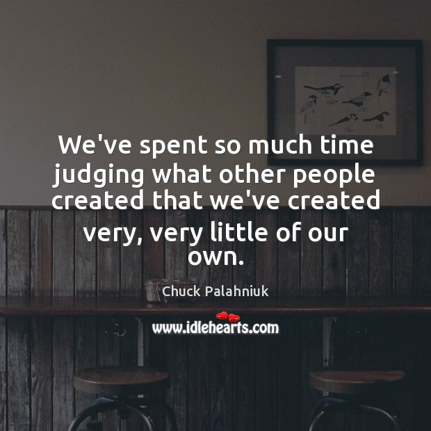 We've spent so much time judging what other people created that we've Image