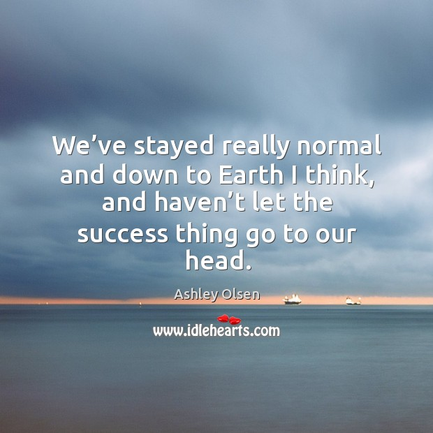 We've stayed really normal and down to earth I think, and haven't let the success thing go to our head. Image