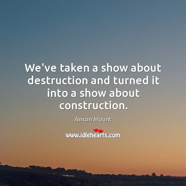 Image, We've taken a show about destruction and turned it into a show about construction.