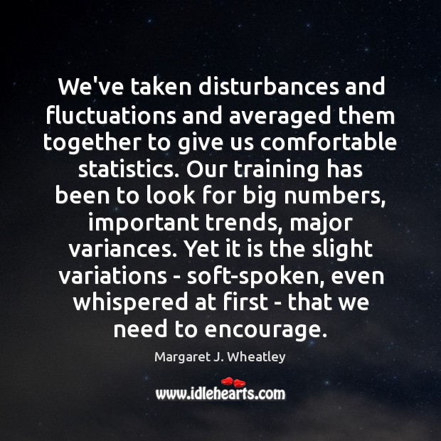 We've taken disturbances and fluctuations and averaged them together to give us Margaret J. Wheatley Picture Quote