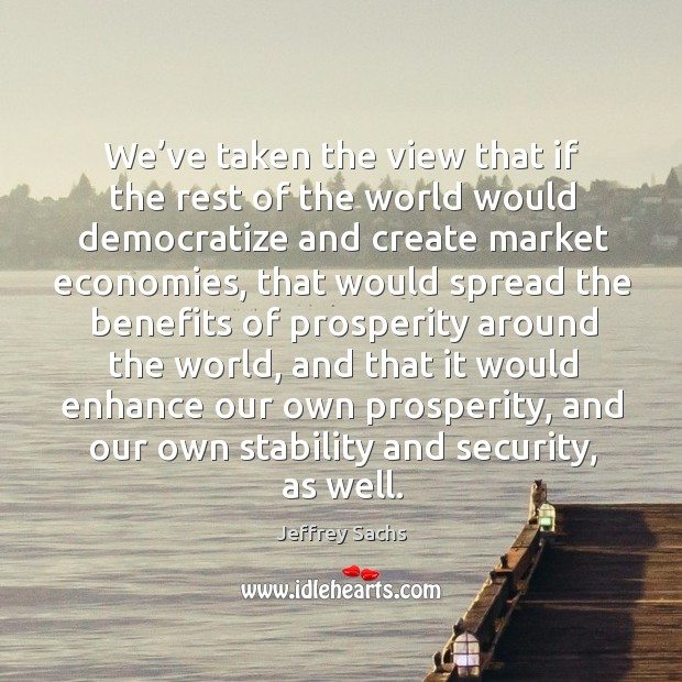 We've taken the view that if the rest of the world would democratize and create market economies Image