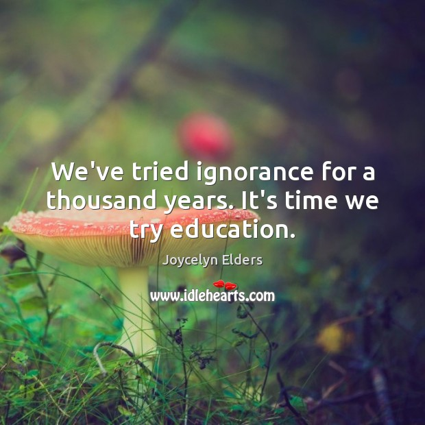 We've tried ignorance for a thousand years. It's time we try education. Joycelyn Elders Picture Quote