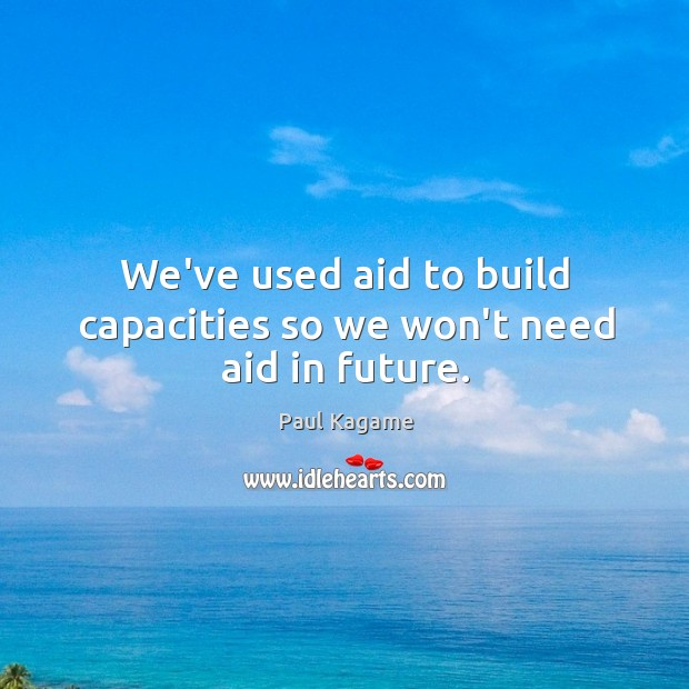 We've used aid to build capacities so we won't need aid in future. Image