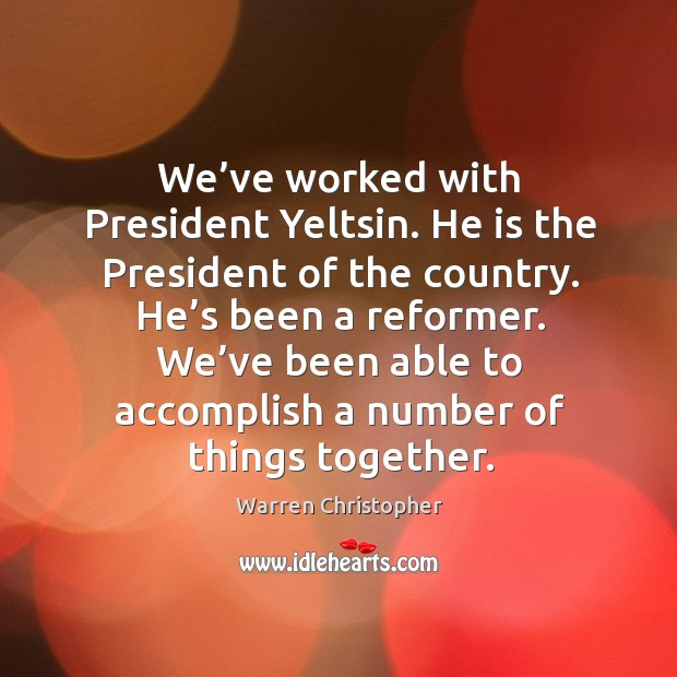 We've worked with president yeltsin. Warren Christopher Picture Quote